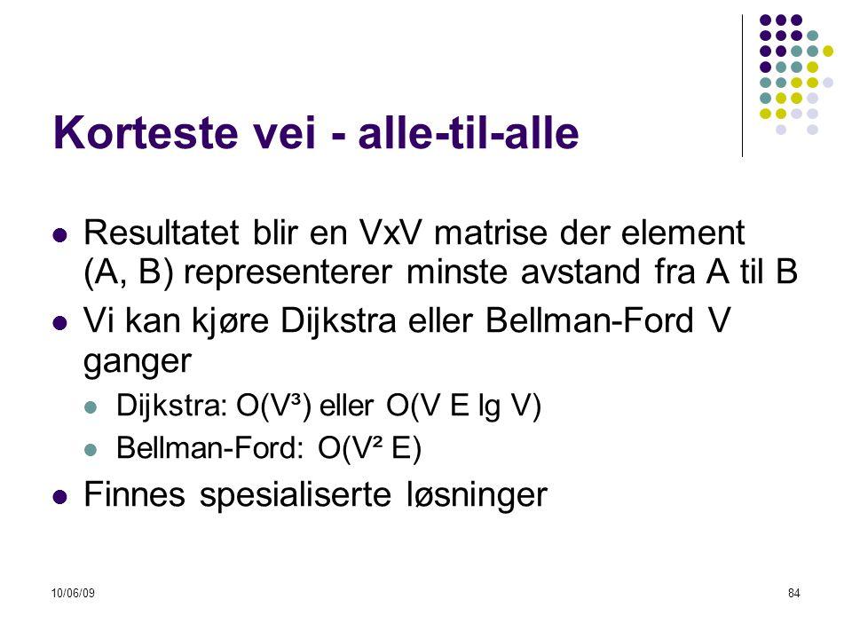 10/06/0984 Korteste vei - alle-til-alle  Resultatet blir en VxV matrise der element (A, B) representerer minste avstand fra A til B  Vi kan kjøre Dijkstra eller Bellman-Ford V ganger  Dijkstra: O(V³) eller O(V E lg V)  Bellman-Ford: O(V² E)  Finnes spesialiserte løsninger