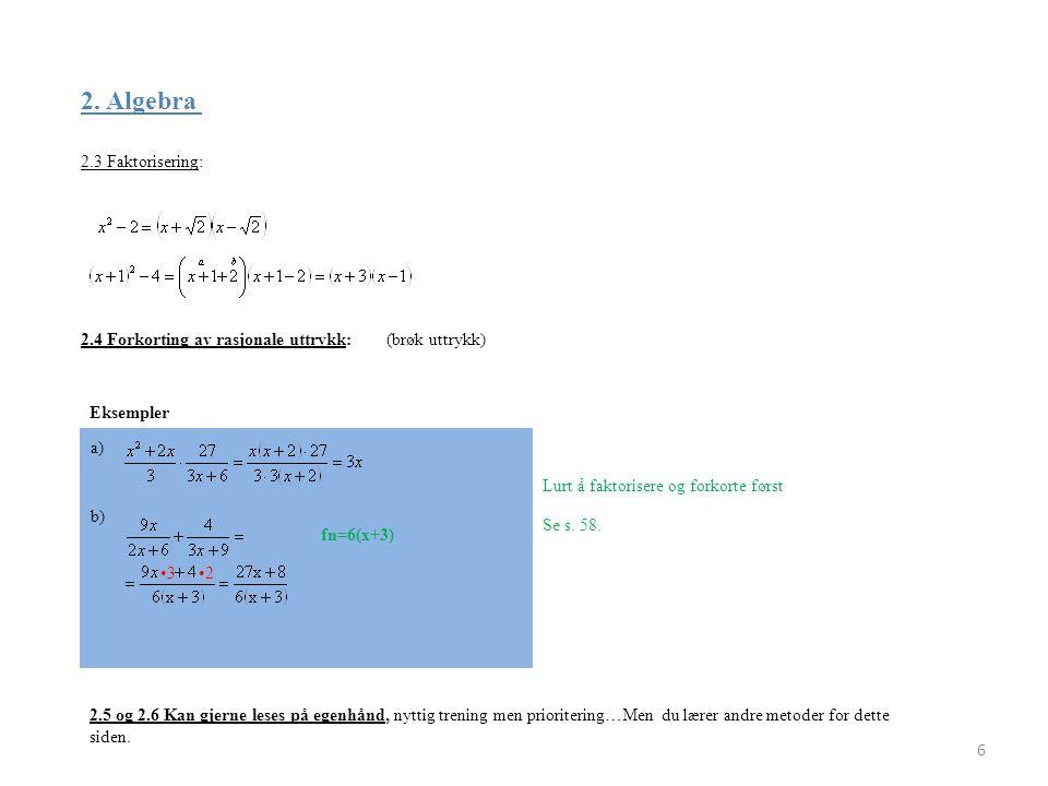 2. Algebra 2.3 Faktorisering: 6 2.4 Forkorting av rasjonale uttrykk:(brøk uttrykk) Eksempler Lurt å faktorisere og forkorte først a) b) •3 •2 fn=6(x+3