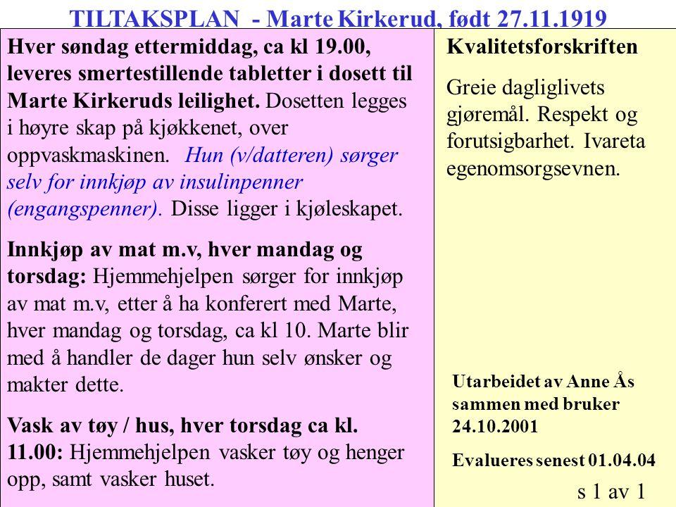 TILTAKSPLAN - Marte Kirkerud, født 27.11.1919 Morgen: Stå opp, mat og medisiner: Bistandsbehov ivaretas av datteren Hver søndag ettermiddag, ca kl 19.00, leveres smertestillende tabletter i dosett til Marte Kirkeruds leilighet.