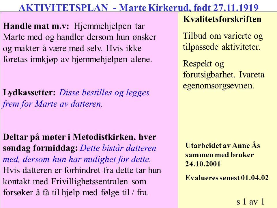 AKTIVITETSPLAN - Marte Kirkerud, født 27.11.1919 Morgen: Stå opp, mat og medisiner: Bistandsbehov ivaretas av datteren Kvalitetsforskriften Tilbud om varierte og tilpassede aktiviteter.