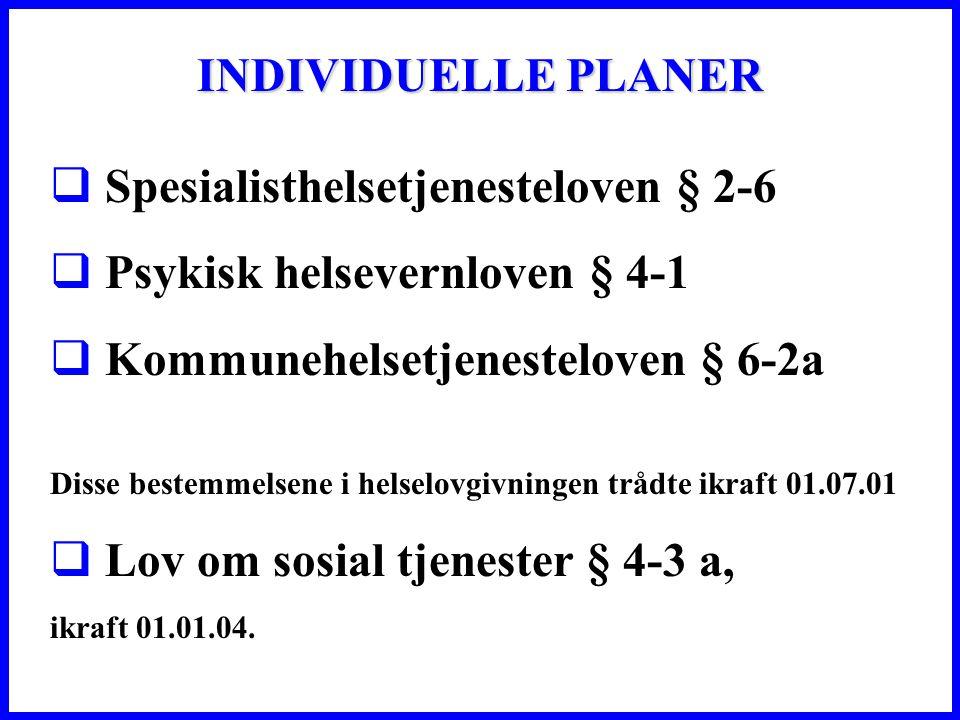 INDIVIDUELLE PLANER  Spesialisthelsetjenesteloven § 2-6  Psykisk helsevernloven § 4-1  Kommunehelsetjenesteloven § 6-2a Disse bestemmelsene i helselovgivningen trådte ikraft 01.07.01  Lov om sosial tjenester § 4-3 a, ikraft 01.01.04.