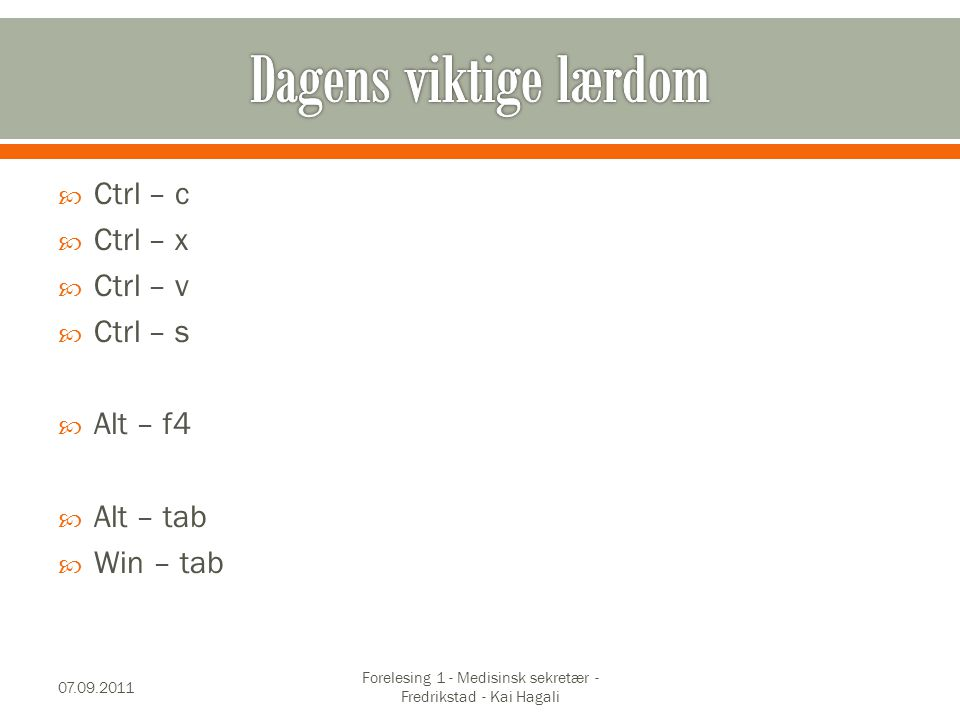  Ctrl – c  Ctrl – x  Ctrl – v  Ctrl – s  Alt – f4  Alt – tab  Win – tab 07.09.2011 Forelesing 1 - Medisinsk sekretær - Fredrikstad - Kai Hagali