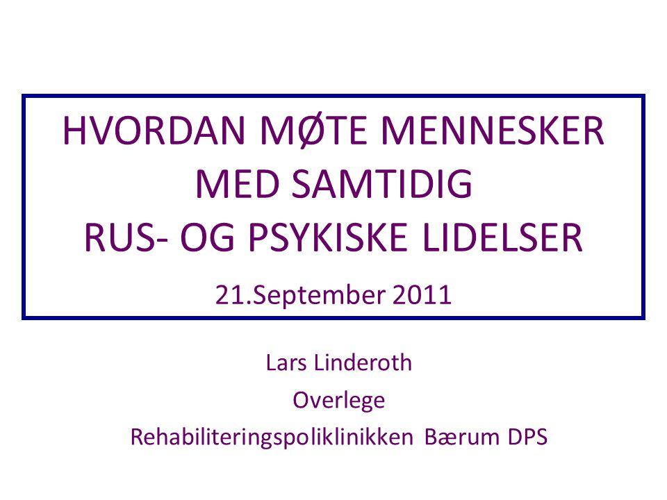HVORDAN MØTE MENNESKER MED SAMTIDIG RUS- OG PSYKISKE LIDELSER 21.September 2011 Lars Linderoth Overlege Rehabiliteringspoliklinikken Bærum DPS