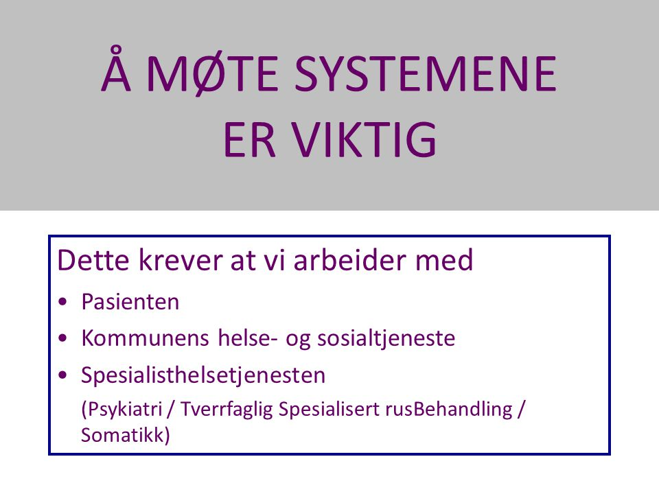 Å MØTE SYSTEMENE ER VIKTIG Dette krever at vi arbeider med •Pasienten •Kommunens helse- og sosialtjeneste •Spesialisthelsetjenesten (Psykiatri / Tverr