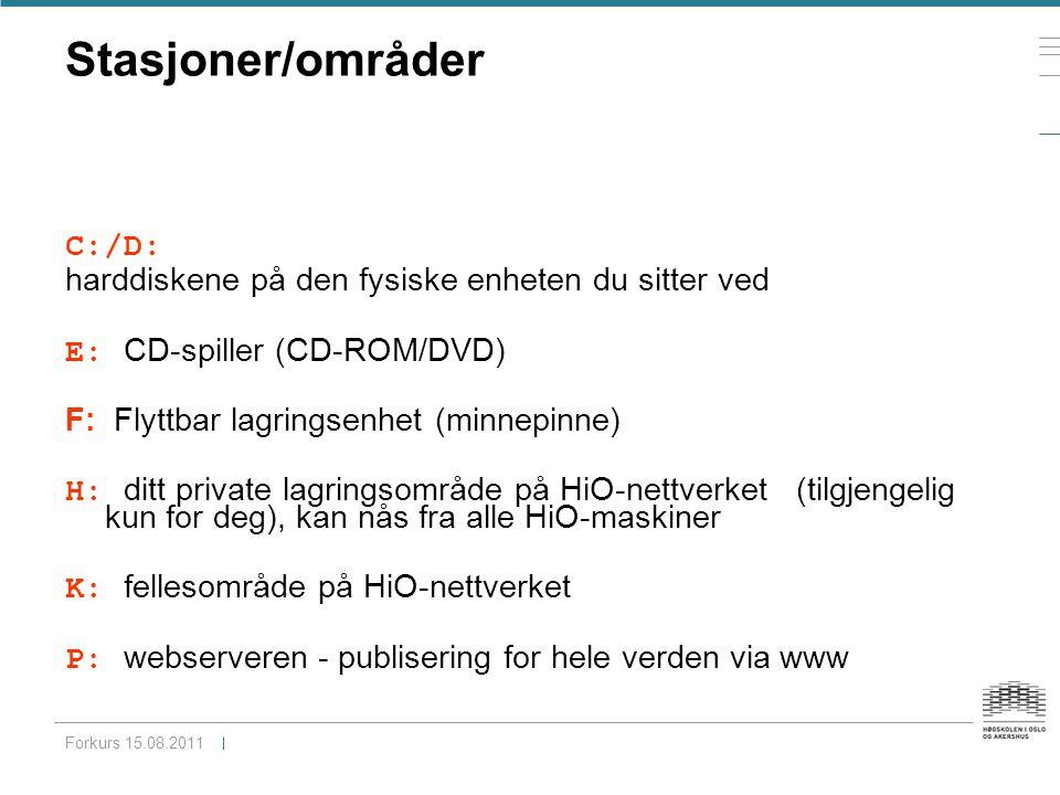 Stasjoner/områder C:/D: harddiskene på den fysiske enheten du sitter ved E: CD-spiller (CD-ROM/DVD) F: Flyttbar lagringsenhet (minnepinne) H: ditt private lagringsområde på HiO-nettverket (tilgjengelig kun for deg), kan nås fra alle HiO-maskiner K: fellesområde på HiO-nettverket P: webserveren - publisering for hele verden via www Forkurs 15.08.2011