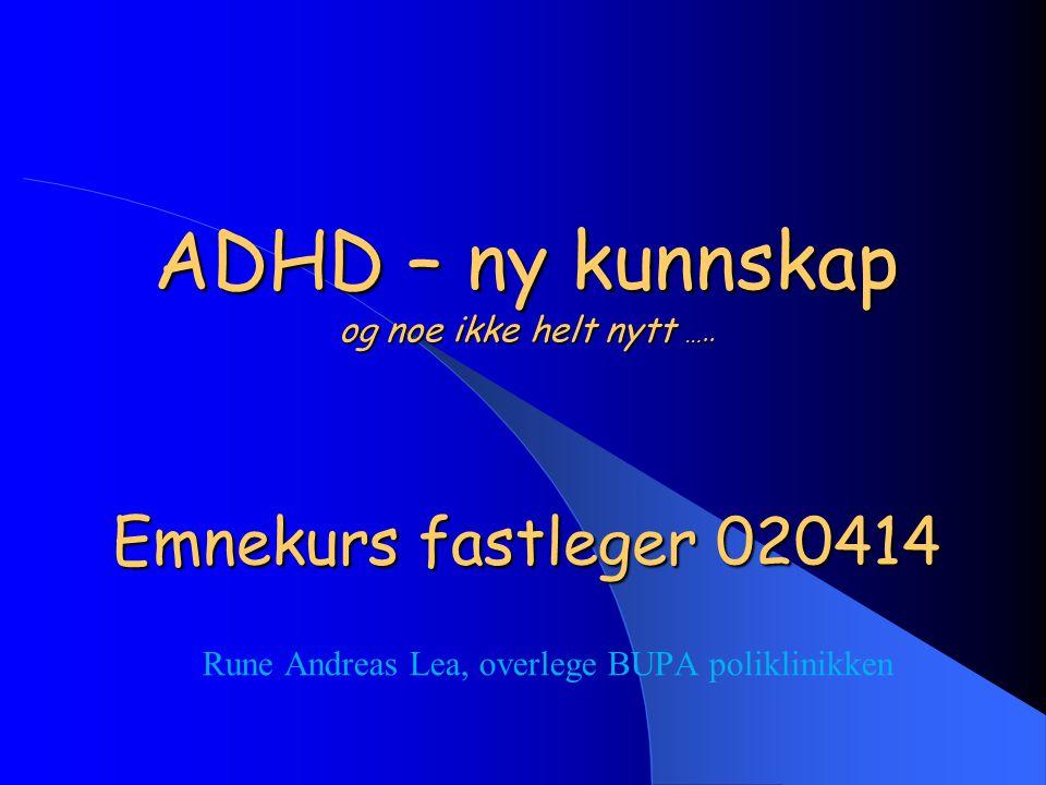 ADHD – ny kunnskap og noe ikke helt nytt ….. Emnekurs fastleger 020414 Rune Andreas Lea, overlege BUPA poliklinikken