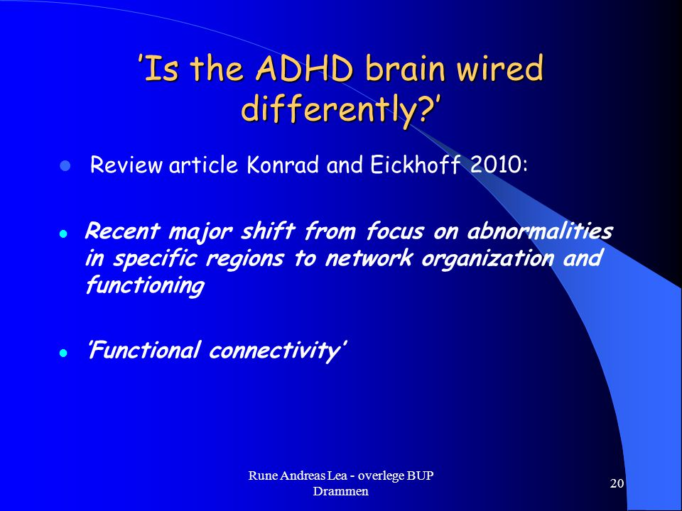 'Is the ADHD brain wired differently?'  Review article Konrad and Eickhoff 2010:  Recent major shift from focus on abnormalities in specific regions to network organization and functioning  'Functional connectivity' Rune Andreas Lea - overlege BUP Drammen 20