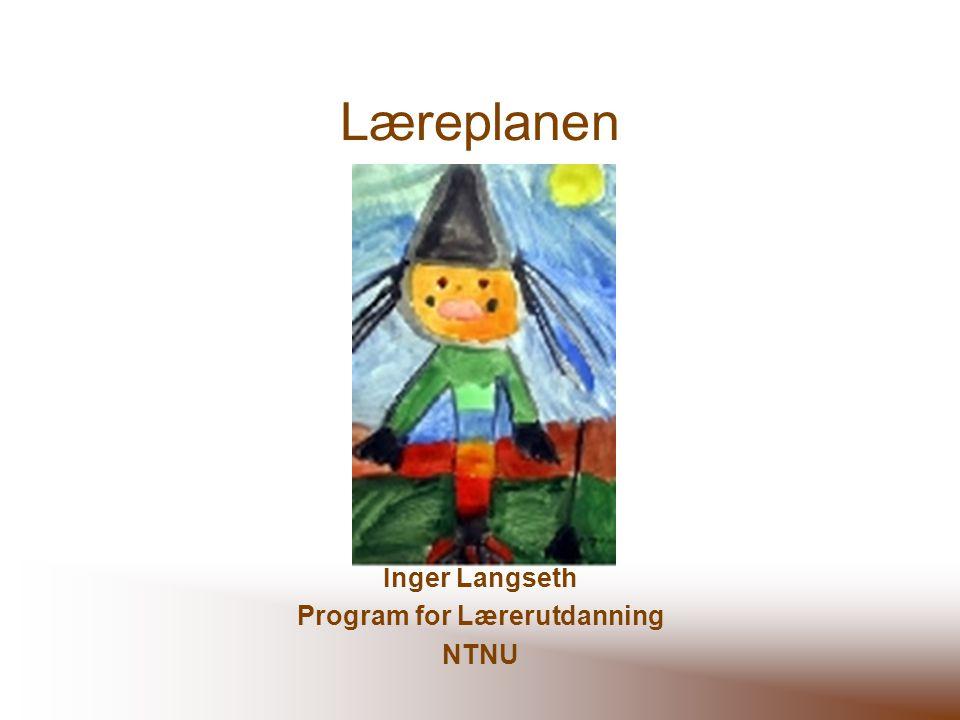 Læreplanen Inger Langseth Program for Lærerutdanning NTNU