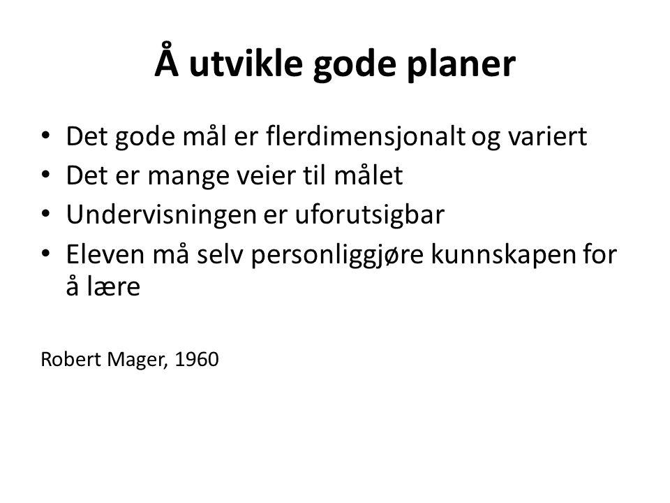 Å utvikle gode planer • Det gode mål er flerdimensjonalt og variert • Det er mange veier til målet • Undervisningen er uforutsigbar • Eleven må selv personliggjøre kunnskapen for å lære Robert Mager, 1960