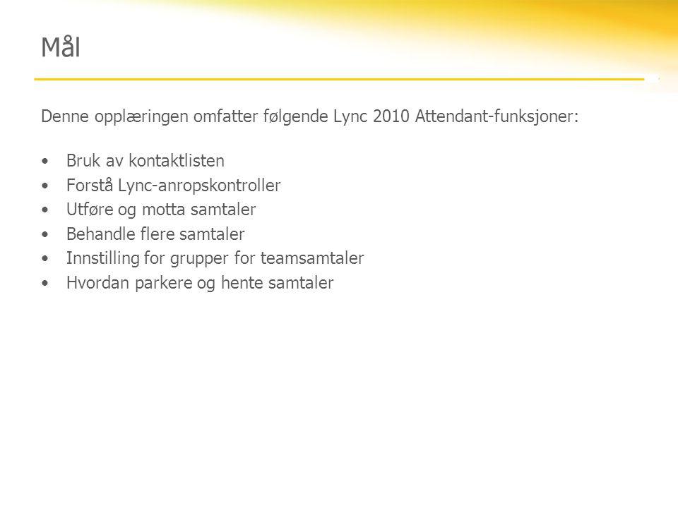 Mål Denne opplæringen omfatter følgende Lync 2010 Attendant-funksjoner: •Bruk av kontaktlisten •Forstå Lync-anropskontroller •Utføre og motta samtaler