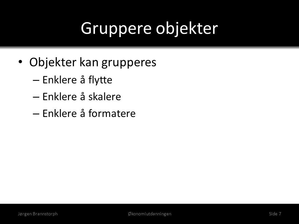 Gruppere objekter • Objekter kan grupperes – Enklere å flytte – Enklere å skalere – Enklere å formatere Jørgen BrannstorphØkonomiutdanningenSide 7