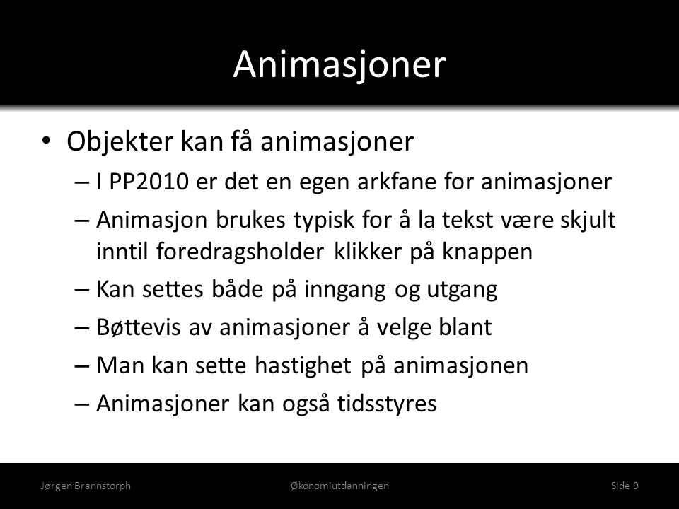Lysbildeoverganger • Animasjon som vises når man går fra et lysbilde til det neste • I PP2007 ligger overganger sammen med animasjoner • I PP2010 har overganger fått eget menypunkt Jørgen BrannstorphØkonomiutdanningenSide 10