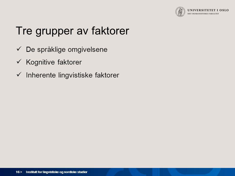 16 > Institutt for lingvistiske og nordiske studier Tre grupper av faktorer  De språklige omgivelsene  Kognitive faktorer  Inherente lingvistiske f