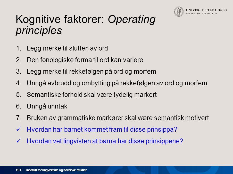 19 > Institutt for lingvistiske og nordiske studier Kognitive faktorer: Operating principles 1.Legg merke til slutten av ord 2.Den fonologiske forma t
