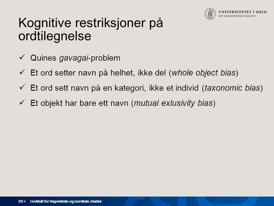 20 > Institutt for lingvistiske og nordiske studier Kognitive restriksjoner på ordtilegnelse  Quines gavagai-problem  Et ord setter navn på helhet,
