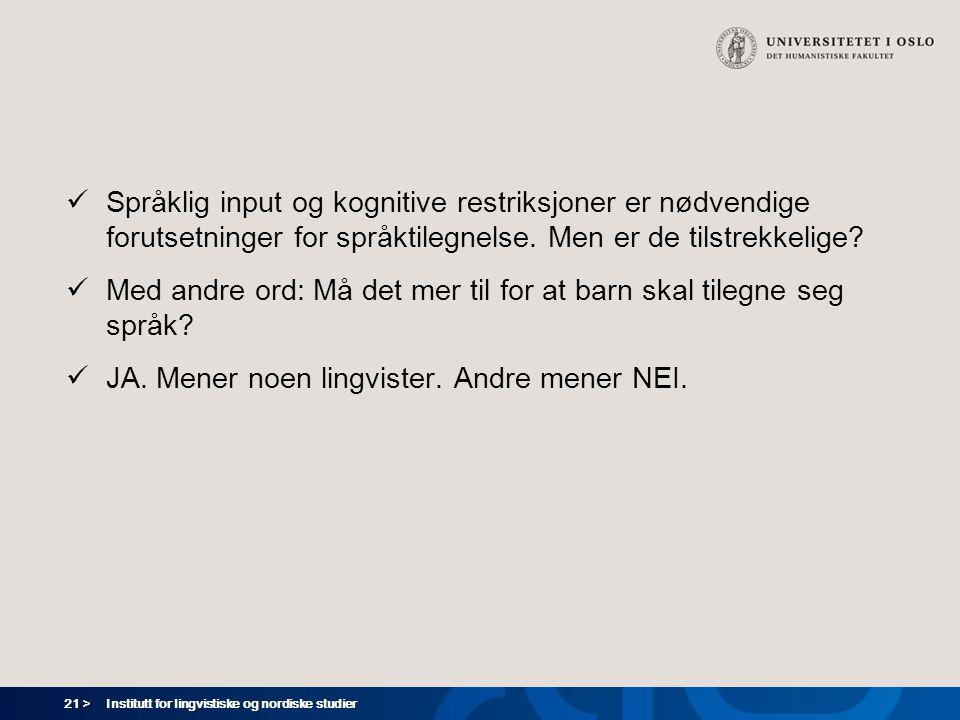 21 > Institutt for lingvistiske og nordiske studier  Språklig input og kognitive restriksjoner er nødvendige forutsetninger for språktilegnelse. Men