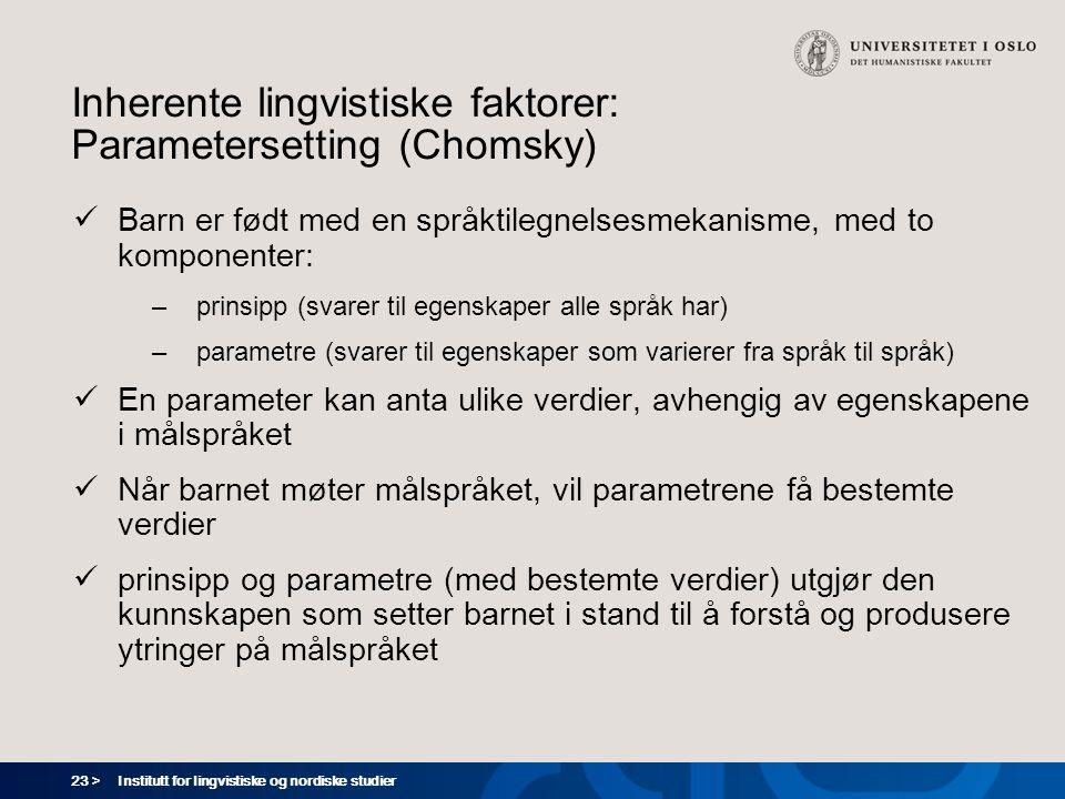 23 > Institutt for lingvistiske og nordiske studier Inherente lingvistiske faktorer: Parametersetting (Chomsky)  Barn er født med en språktilegnelses