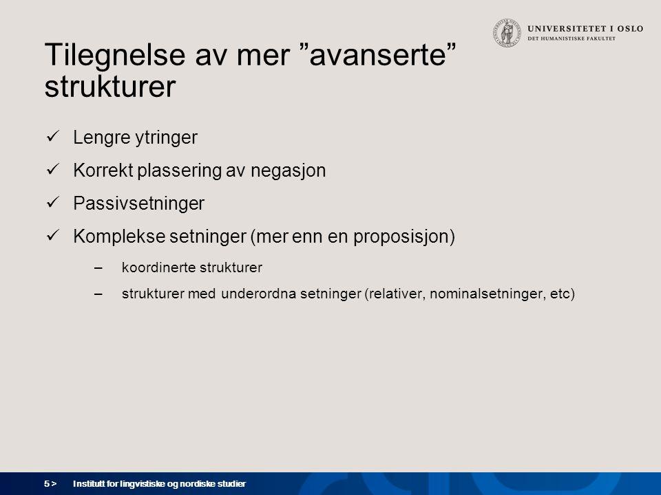 6 > Institutt for lingvistiske og nordiske studier Tilegnelse av avanserte strukturer - skandinaviske språk  (Syntaktisk) negasjon: fra ca 24 md  Tilegnelse av relativsetninger (basert på ett svensk barn): fra ca 22 md Plunkett & Strömquist 1992