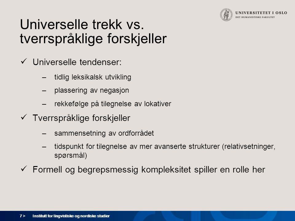 7 > Institutt for lingvistiske og nordiske studier Universelle trekk vs. tverrspråklige forskjeller  Universelle tendenser: –tidlig leksikalsk utvikl