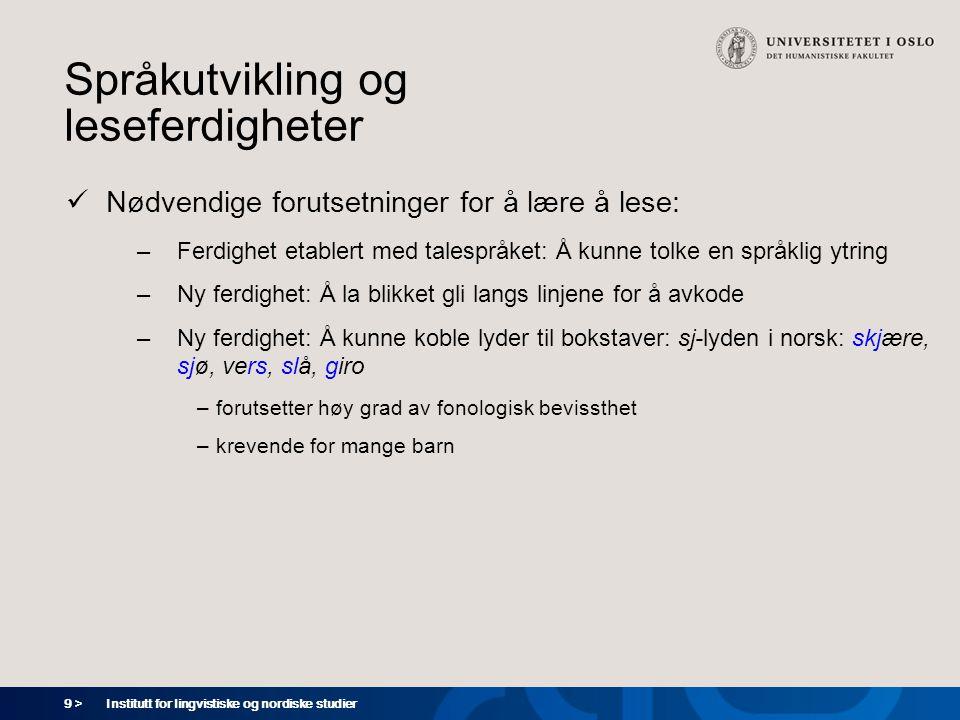 9 > Institutt for lingvistiske og nordiske studier Språkutvikling og leseferdigheter  Nødvendige forutsetninger for å lære å lese: –Ferdighet etabler