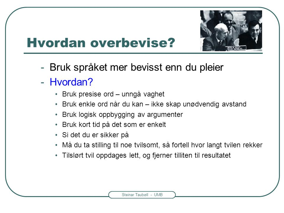 Steinar Taubøll - UMB Hvordan overbevise? -Bruk språket mer bevisst enn du pleier -Hvordan? •Bruk presise ord – unngå vaghet •Bruk enkle ord når du ka