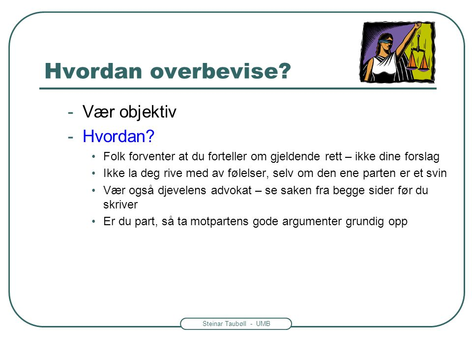 Steinar Taubøll - UMB Hvordan overbevise? -Vær objektiv -Hvordan? •Folk forventer at du forteller om gjeldende rett – ikke dine forslag •Ikke la deg r