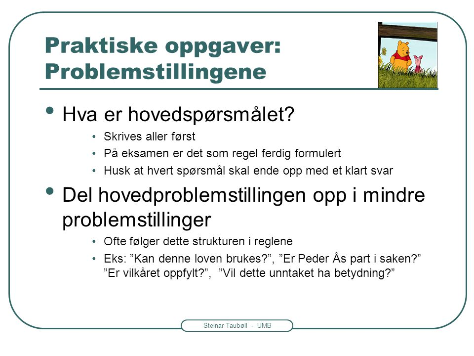 Steinar Taubøll - UMB Praktiske oppgaver: Problemstillingene • Hva er hovedspørsmålet? •Skrives aller først •På eksamen er det som regel ferdig formul