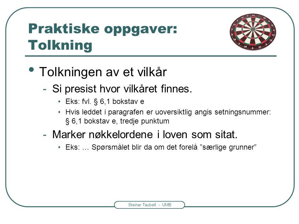 Steinar Taubøll - UMB Praktiske oppgaver: Tolkning • Tolkningen av et vilkår -Si presist hvor vilkåret finnes. •Eks: fvl. § 6,1 bokstav e •Hvis leddet