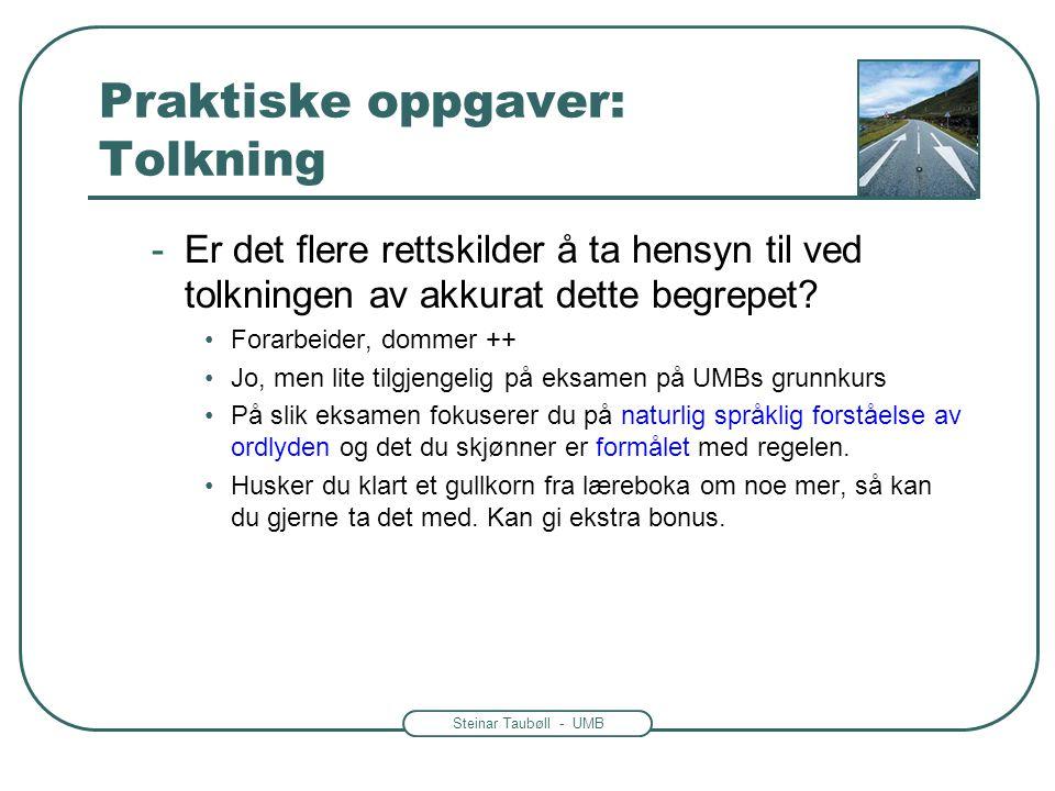 Steinar Taubøll - UMB Praktiske oppgaver: Tolkning -Er det flere rettskilder å ta hensyn til ved tolkningen av akkurat dette begrepet? •Forarbeider, d