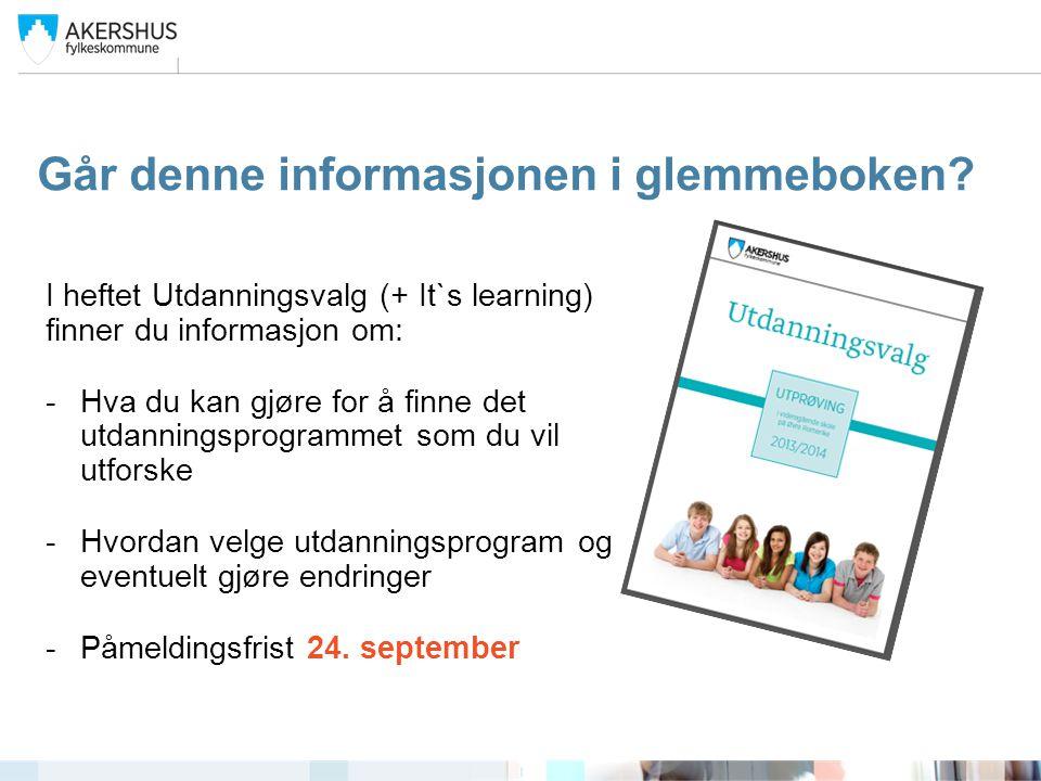 Går denne informasjonen i glemmeboken? I heftet Utdanningsvalg (+ It`s learning) finner du informasjon om: -Hva du kan gjøre for å finne det utdanning