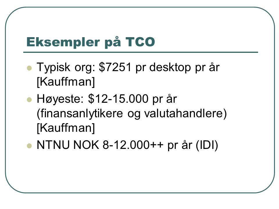 Eksempler på TCO  Typisk org: $7251 pr desktop pr år [Kauffman]  Høyeste: $12-15.000 pr år (finansanlytikere og valutahandlere) [Kauffman]  NTNU NOK 8-12.000++ pr år (IDI)