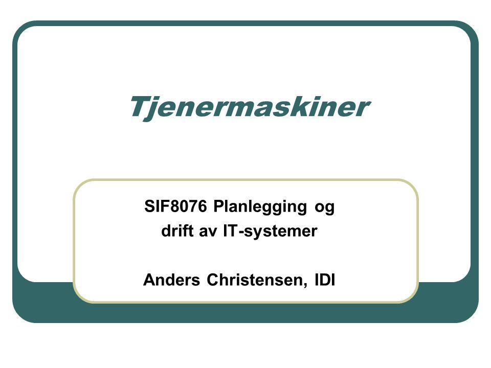 Tjenermaskiner SIF8076 Planlegging og drift av IT-systemer Anders Christensen, IDI