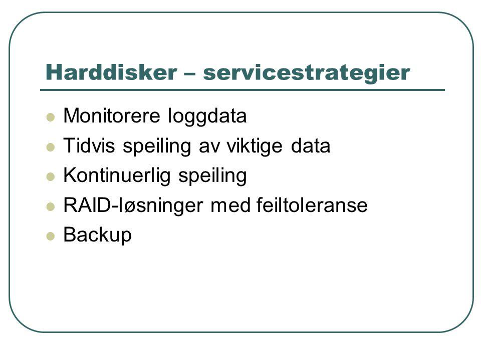 Harddisker – servicestrategier  Monitorere loggdata  Tidvis speiling av viktige data  Kontinuerlig speiling  RAID-løsninger med feiltoleranse  Backup