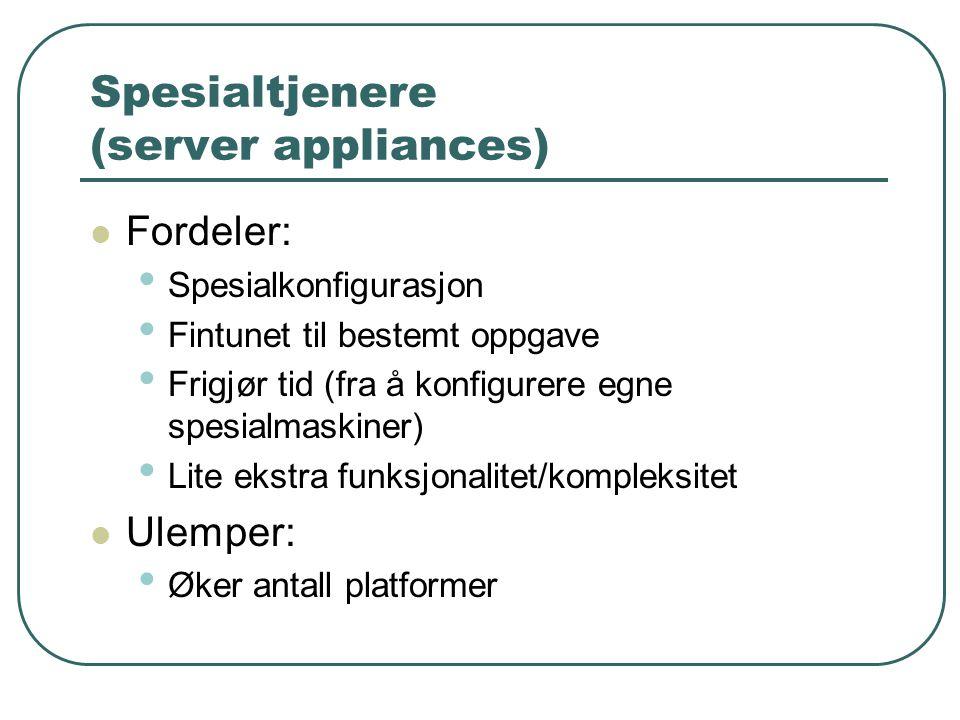 Spesialtjenere (server appliances)  Fordeler: • Spesialkonfigurasjon • Fintunet til bestemt oppgave • Frigjør tid (fra å konfigurere egne spesialmaskiner) • Lite ekstra funksjonalitet/kompleksitet  Ulemper: • Øker antall platformer