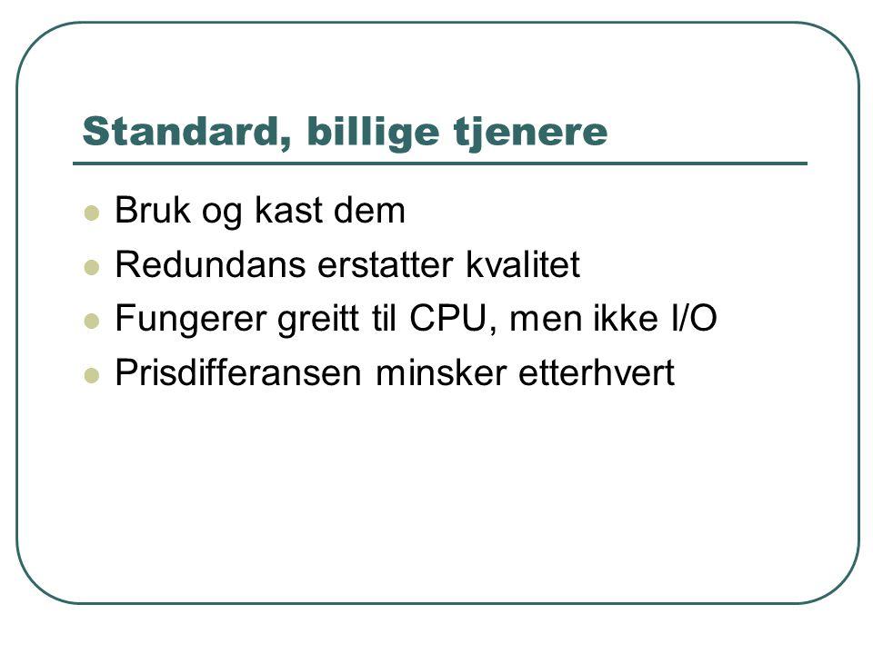 Standard, billige tjenere  Bruk og kast dem  Redundans erstatter kvalitet  Fungerer greitt til CPU, men ikke I/O  Prisdifferansen minsker etterhvert