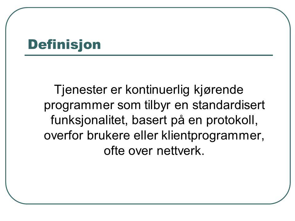 Definisjon Tjenester er kontinuerlig kjørende programmer som tilbyr en standardisert funksjonalitet, basert på en protokoll, overfor brukere eller klientprogrammer, ofte over nettverk.