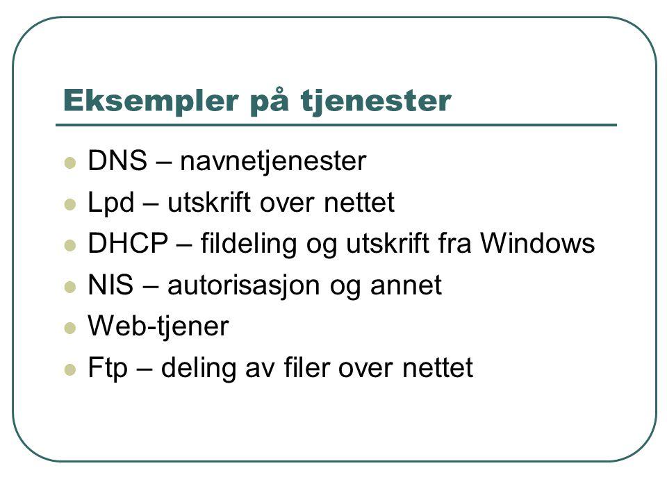 Eksempler på tjenester  DNS – navnetjenester  Lpd – utskrift over nettet  DHCP – fildeling og utskrift fra Windows  NIS – autorisasjon og annet  Web-tjener  Ftp – deling av filer over nettet
