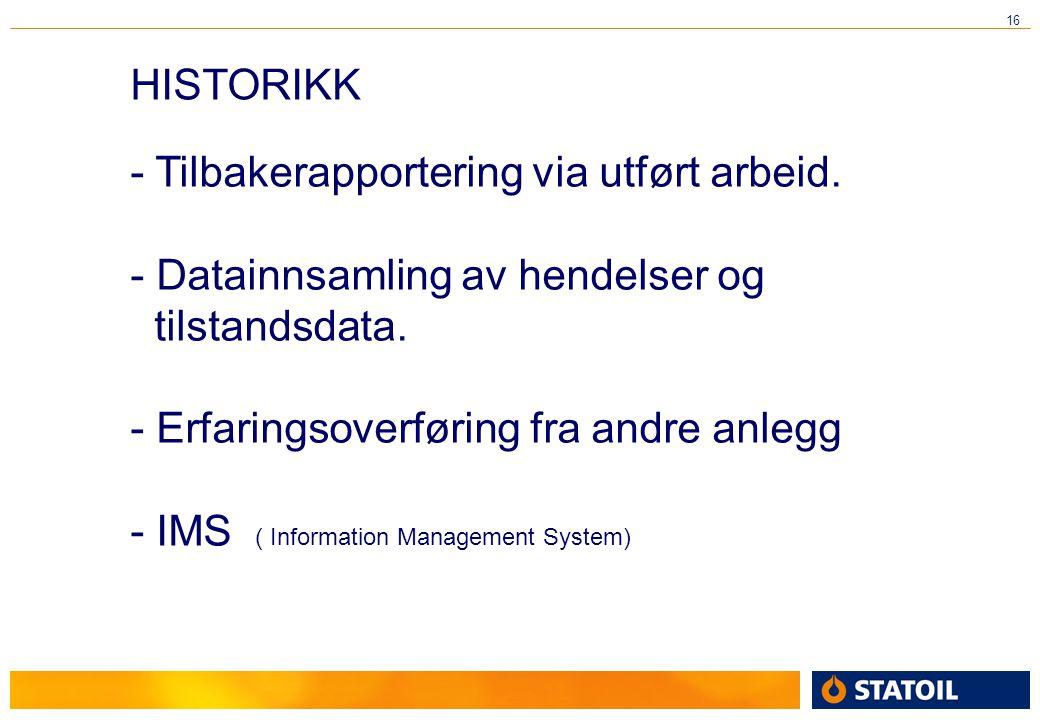 16 HISTORIKK - Tilbakerapportering via utført arbeid. - Datainnsamling av hendelser og tilstandsdata. - Erfaringsoverføring fra andre anlegg - IMS ( I