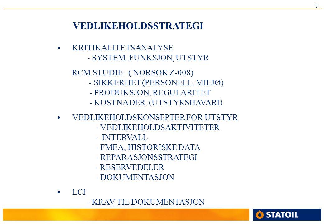 7 VEDLIKEHOLDSSTRATEGI •KRITIKALITETSANALYSE - SYSTEM, FUNKSJON, UTSTYR RCM STUDIE ( NORSOK Z-008) - SIKKERHET (PERSONELL, MILJØ) - PRODUKSJON, REGULARITET - KOSTNADER (UTSTYRSHAVARI) •VEDLIKEHOLDSKONSEPTER FOR UTSTYR - VEDLIKEHOLDSAKTIVITETER - INTERVALL - FMEA, HISTORISKE DATA - REPARASJONSSTRATEGI - RESERVEDELER - DOKUMENTASJON •LCI - KRAV TIL DOKUMENTASJON