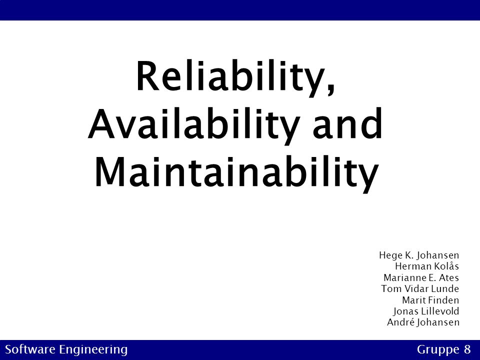 Reliability, Availability and Maintainability Software EngineeringGruppe 8 Hege K. Johansen Herman Kolås Marianne E. Ates Tom Vidar Lunde Marit Finden