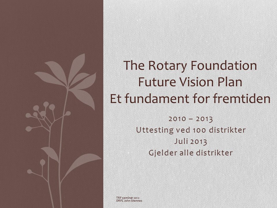 2010 – 2013 Uttesting ved 100 distrikter Juli 2013 Gjelder alle distrikter The Rotary Foundation Future Vision Plan Et fundament for fremtiden TRF seminar 2012 DRFC John Stennes