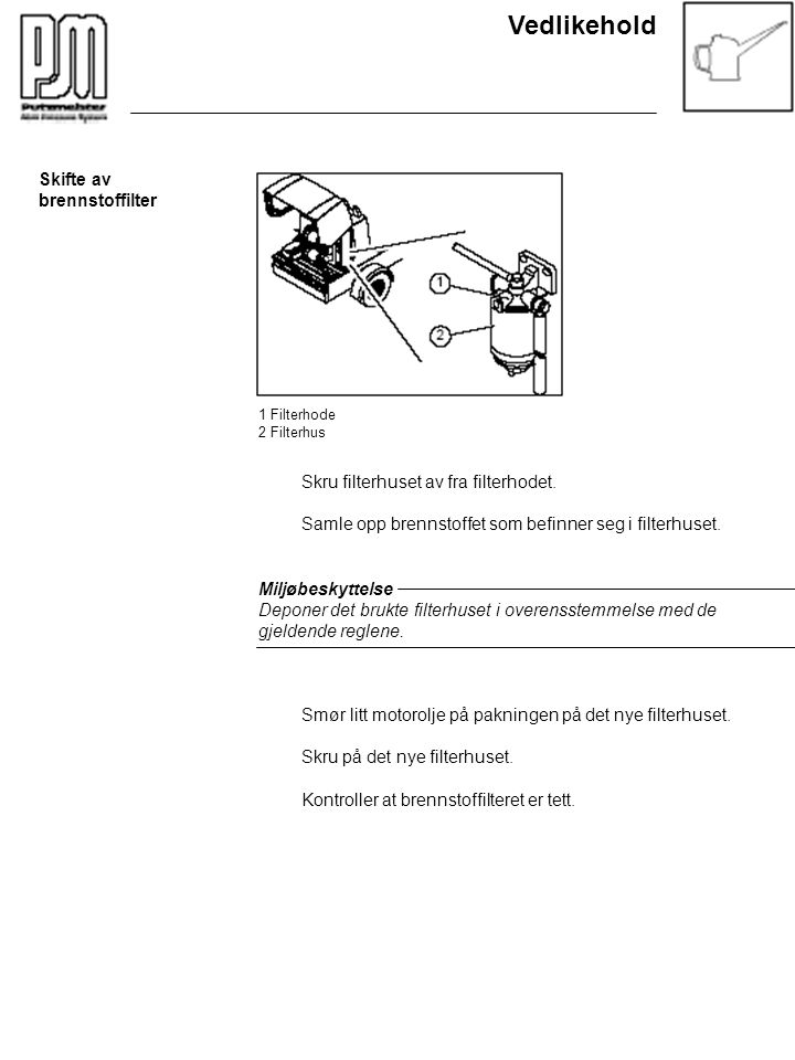 Vedlikehold Skifte av brennstoffilter 1 Filterhode 2 Filterhus Skru filterhuset av fra filterhodet. Samle opp brennstoffet som befinner seg i filterhu