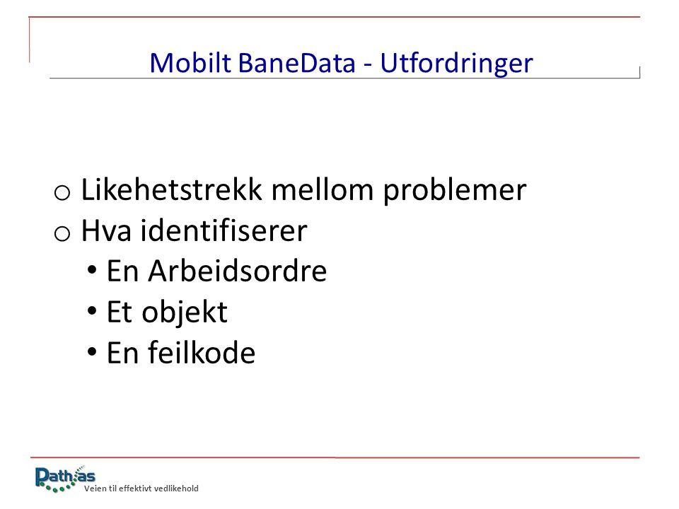 o Likehetstrekk mellom problemer o Hva identifiserer • En Arbeidsordre • Et objekt • En feilkode Veien til effektivt vedlikehold Mobilt BaneData - Utf