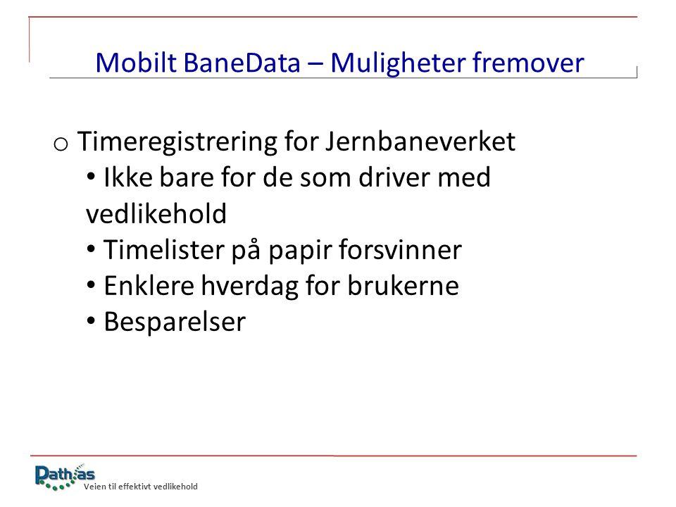 Veien til effektivt vedlikehold Mobilt BaneData – Muligheter fremover o Timeregistrering for Jernbaneverket • Ikke bare for de som driver med vedlikeh