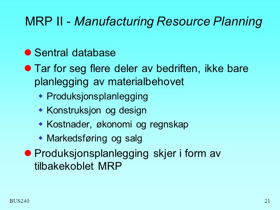 BUS24021 MRP II - Manufacturing Resource Planning  Sentral database  Tar for seg flere deler av bedriften, ikke bare planlegging av materialbehovet