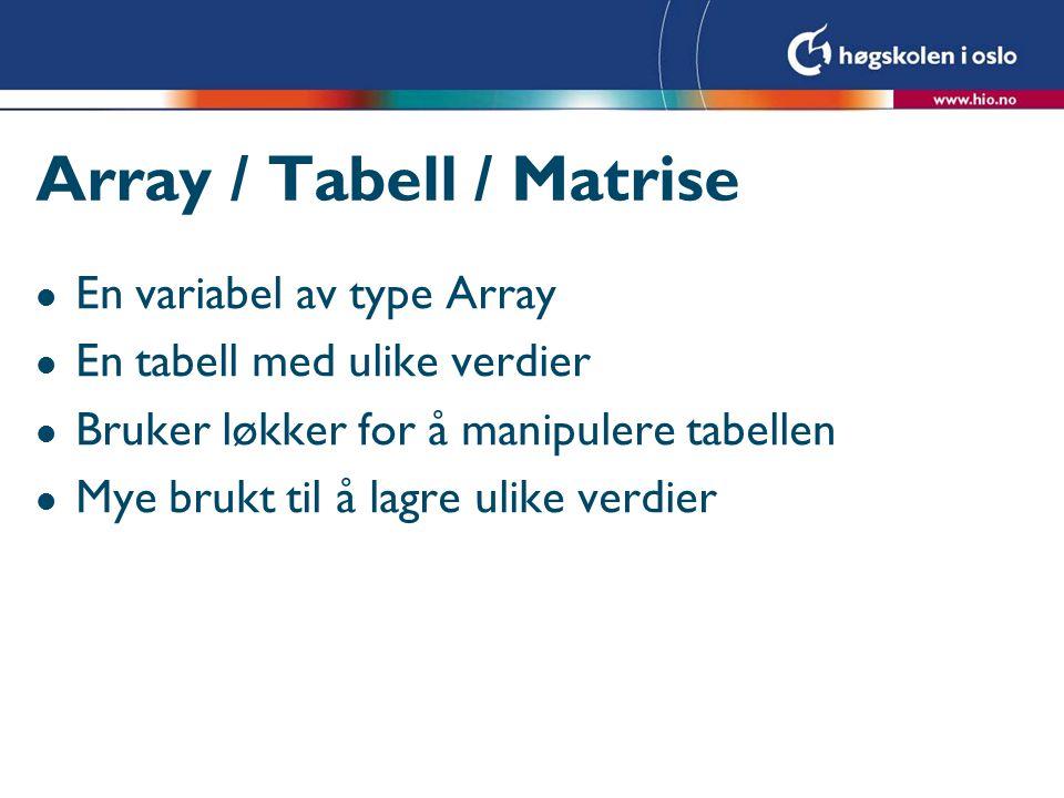 Array / Tabell / Matrise l En variabel av type Array l En tabell med ulike verdier l Bruker løkker for å manipulere tabellen l Mye brukt til å lagre u