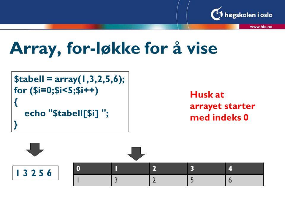 Array, andre sorteringer rsort ($tabell); Sorterer i synkende rekkefølge (de største først) asort ($tabell); Sorterer assosiative arrays, på verdi ksort ($tabell); Sorterer assosiative arrays, på nøkkel arsort ($tabell); Sorterer assosiative arrays, på verdi synkende krsort ($tabell); Sorterer assosiative arrays, på nøkkel synkende Brød => 20 Smør => 15 Melk => 10 Før sort Melk => 10 Smør => 15 Brød => 20 Etter asort Brød => 20 Melk => 10 Smør => 15 Etter ksort Brød => 20 Smør => 15 Melk => 10 Etter arsort Smør =>15 Melk => 10 Brød => 20 Etter krsort