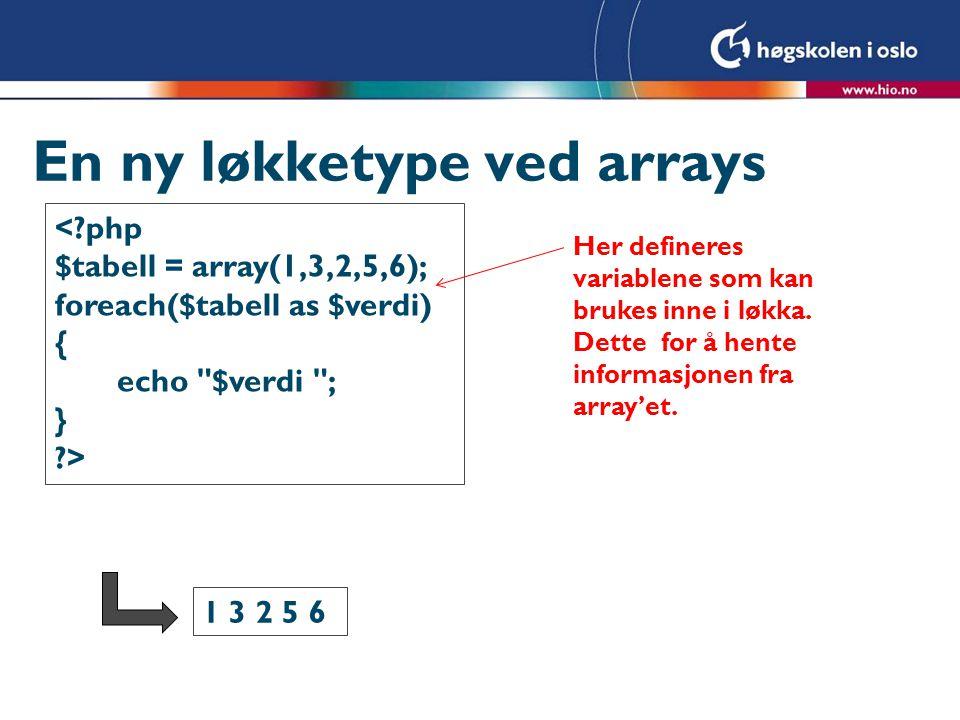 En ny løkketype ved arrays <?php $tabell = array(1,3,2,5,6); foreach($tabell as $indeks => $verdi) { echo $indeks -> $verdi ; } ?> 0 -> 1 1 -> 3 2 -> 2 3 -> 5 4 -> 6 Her defineres variablene som kan brukes inne i løkka.