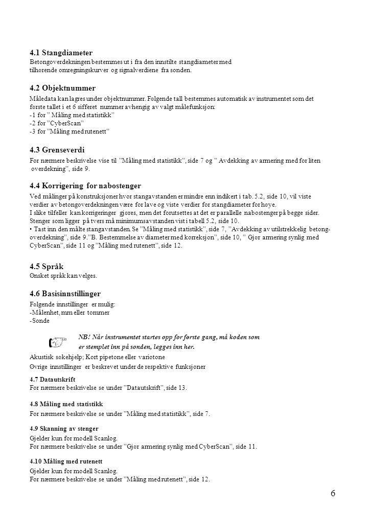 6 4.1 Stangdiameter Betongoverdekningen bestemmes ut i fra den innstilte stangdiameter med tilhørende omregningskurver og signalverdiene fra sonden. 4