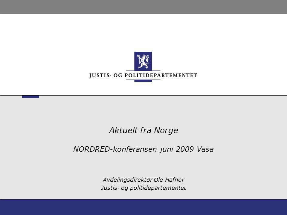 Aktuelt fra Norge NORDRED-konferansen juni 2009 Vasa Avdelingsdirektør Ole Hafnor Justis- og politidepartementet